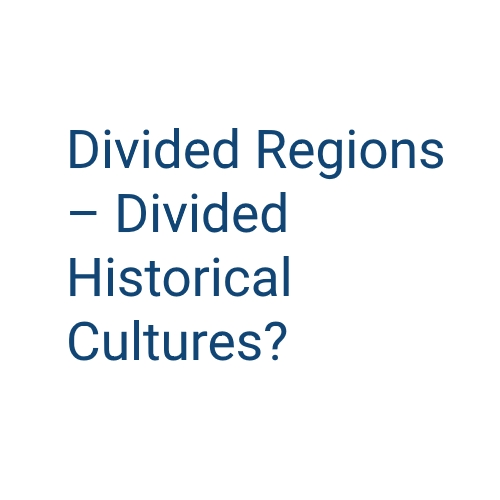 "Conference ""Divided Regions – Divided Historical Cultures?"""