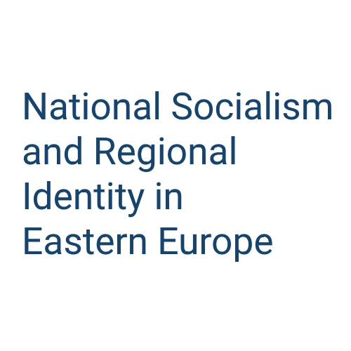 National Socialism and Regional Identity in Eastern Europe. Ideology, Expansion of Power, Persistence