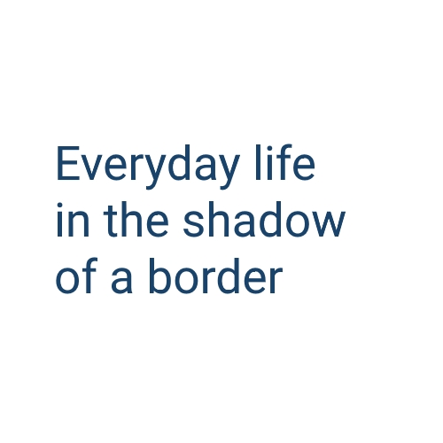 Everyday life in the shadow of a border