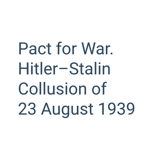 Pact for War. Hitler–Stalin Collusion of 23 August 1939